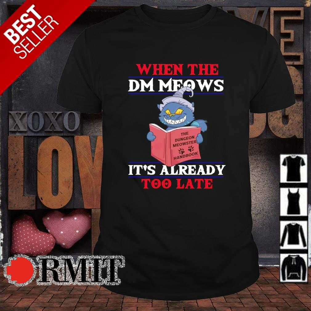 Cat it's already too late when the DM meows shirt