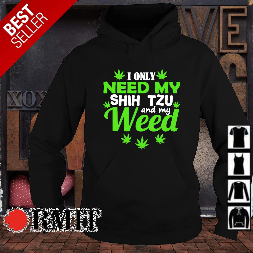 I only need my weed and my Shih Tzu s hoodie1