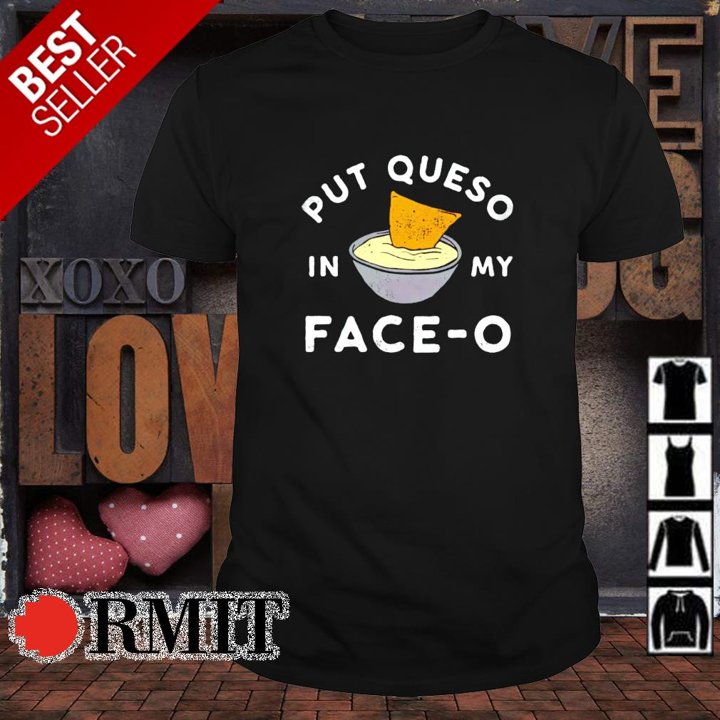 Put queso in my face-o shirt