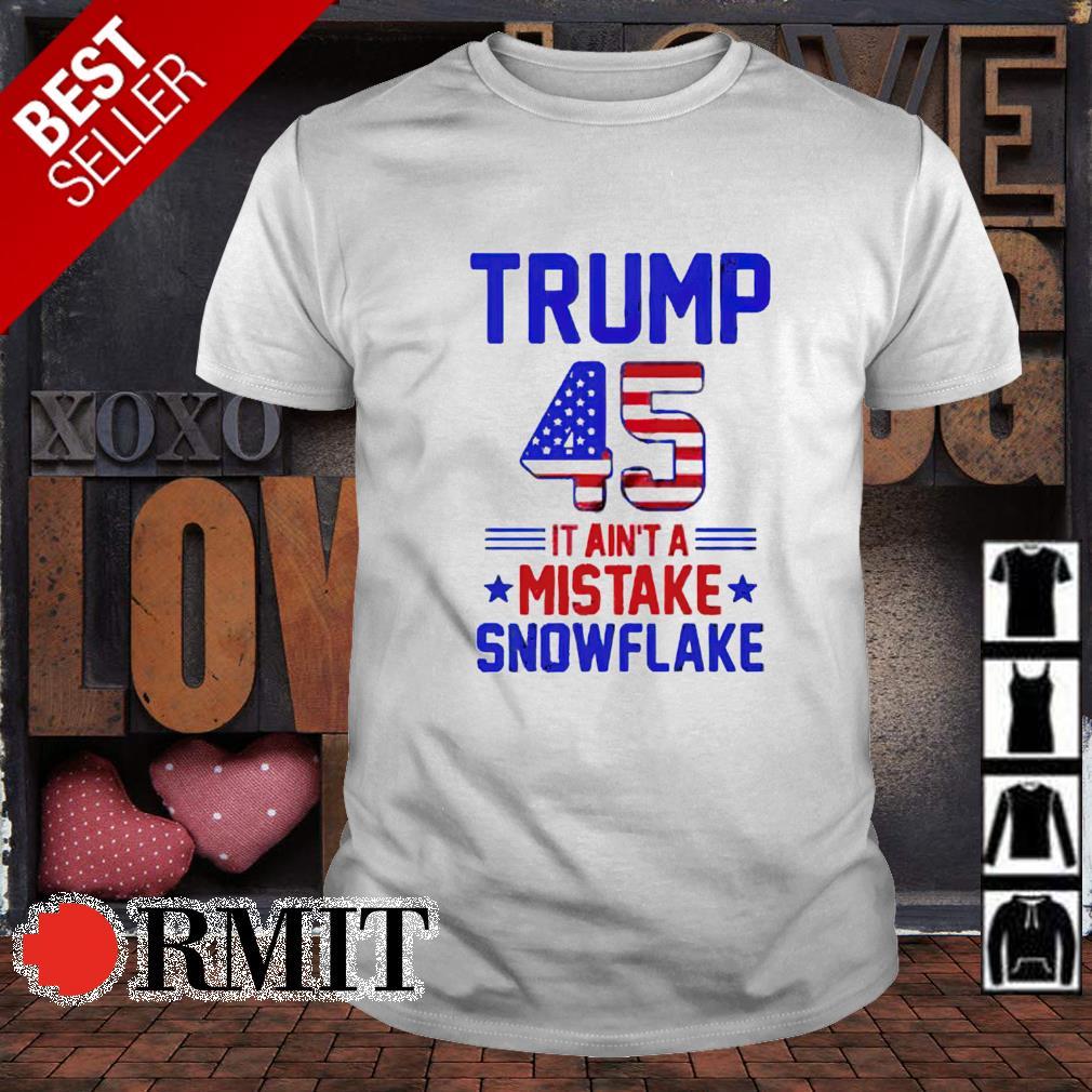 Trump 45 it's ain't a mistake snowflake shirt