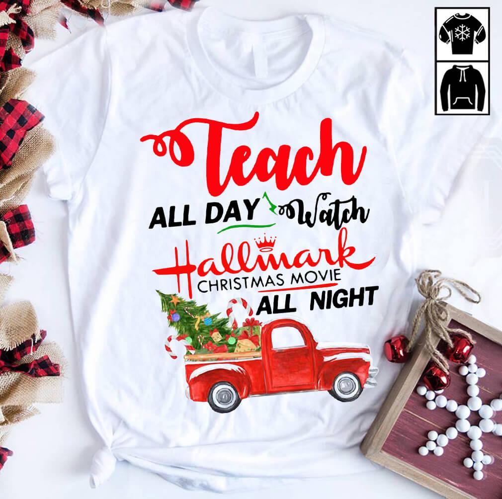 Teach all day watch Hallmark Christmas movies all night shirt