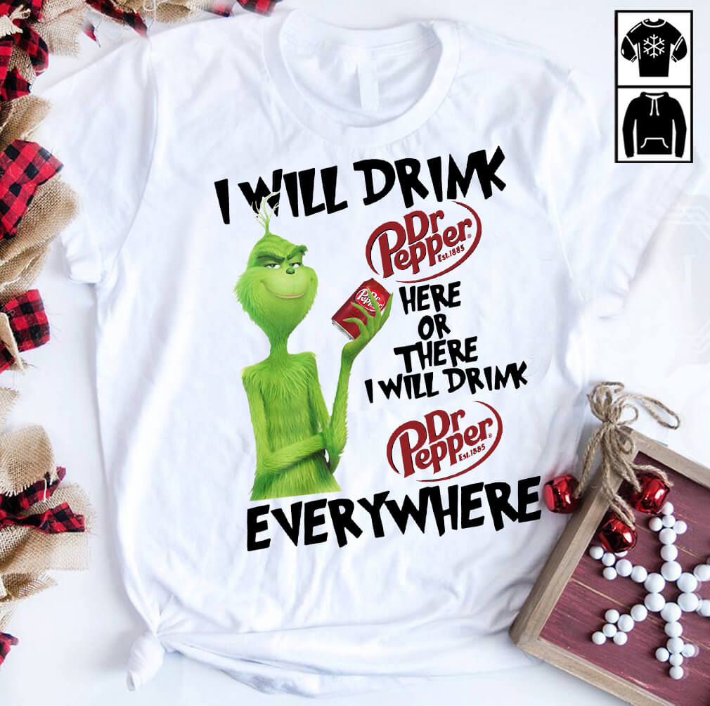 Grinch I will drink Dr. Pepper here or there or everywhere shirt