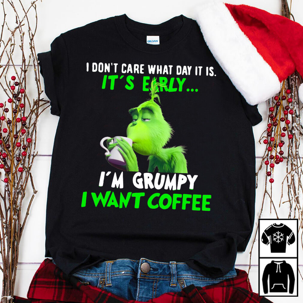 Grinch Don't care what day It is It's early I'm Grumpy want coffee shirt