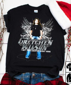 Gretchen Wilson I got your country right here country music lovers shirt