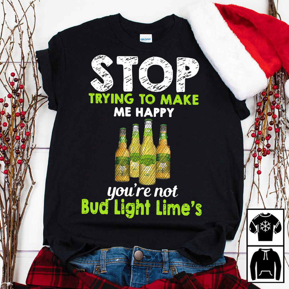Stop trying to make me happy you're not Bub Light Lime's shirt