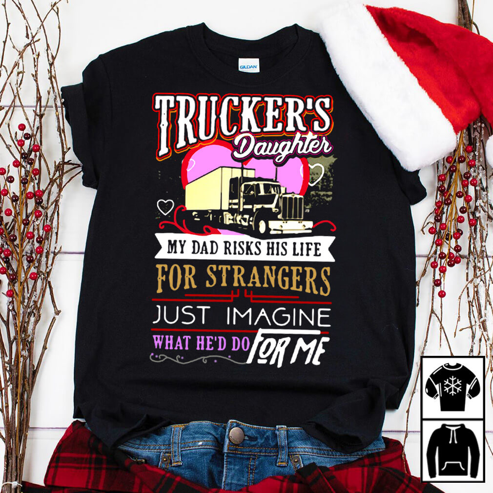 Trucker's daughter my Dad risks his life for strangers just imagine what he'd do for me shirt
