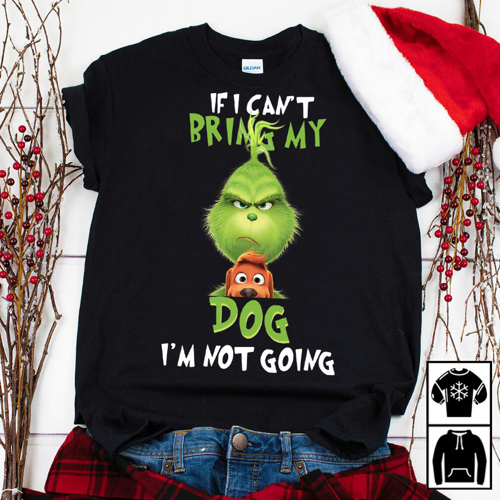 The Grinch If I can't bring my dog I'm not going shirt
