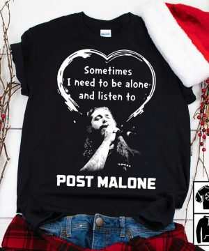 Sometimes I need to be alone and listen to Post Malone shirt