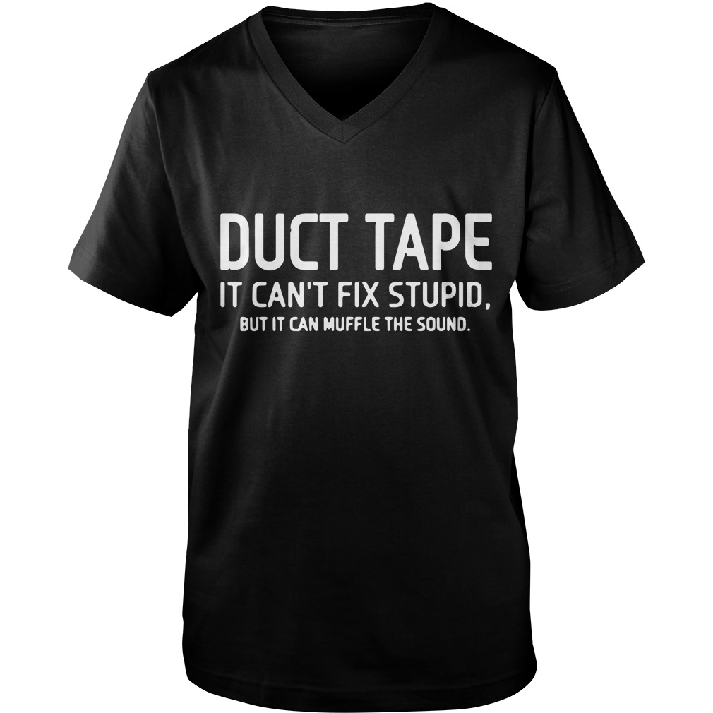 Duct tape it can't fix stupid, but it can muffle the sound Guy V-Neck