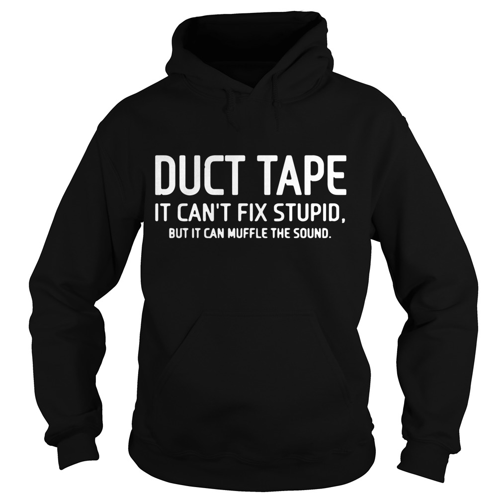 Duct tape it can't fix stupid, but it can muffle the sound Hoodie