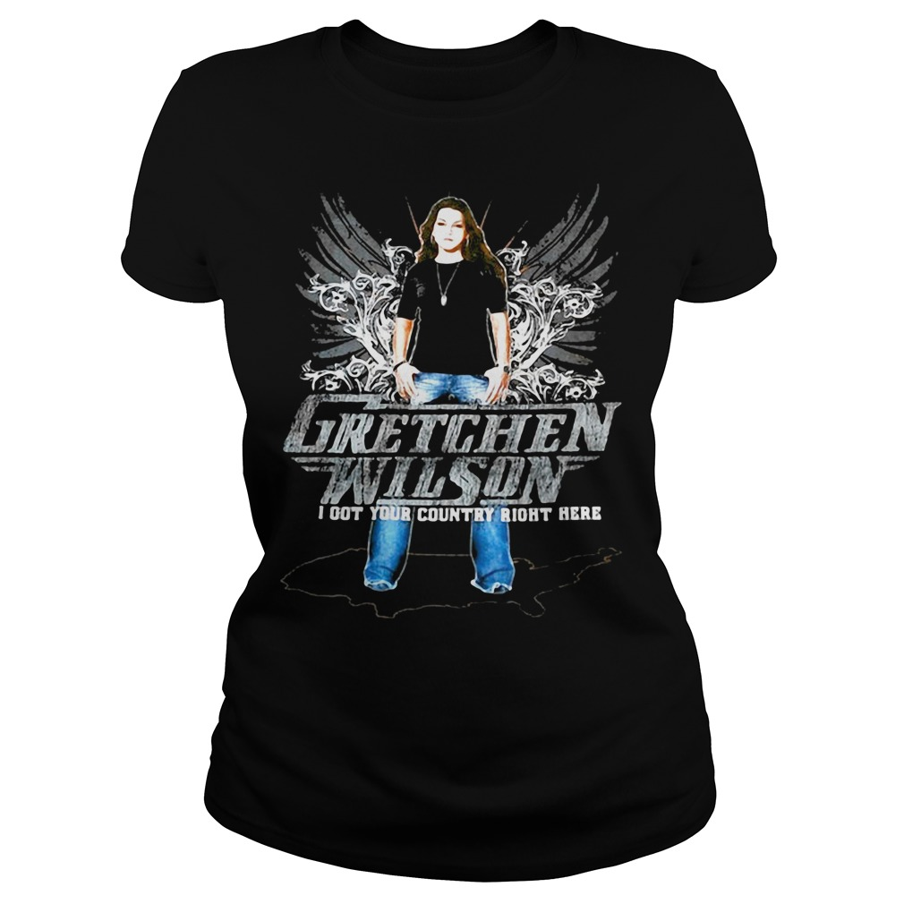 Gretchen Wilson I got your country right here country music lovers Ladies Tee