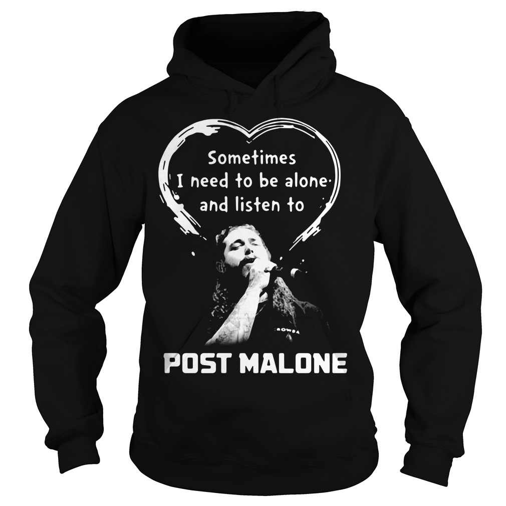 Sometimes I need to be alone and listen to Post Malone Hoodie