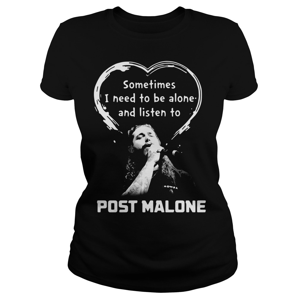 Sometimes I need to be alone and listen to Post Malone Ladies Tee