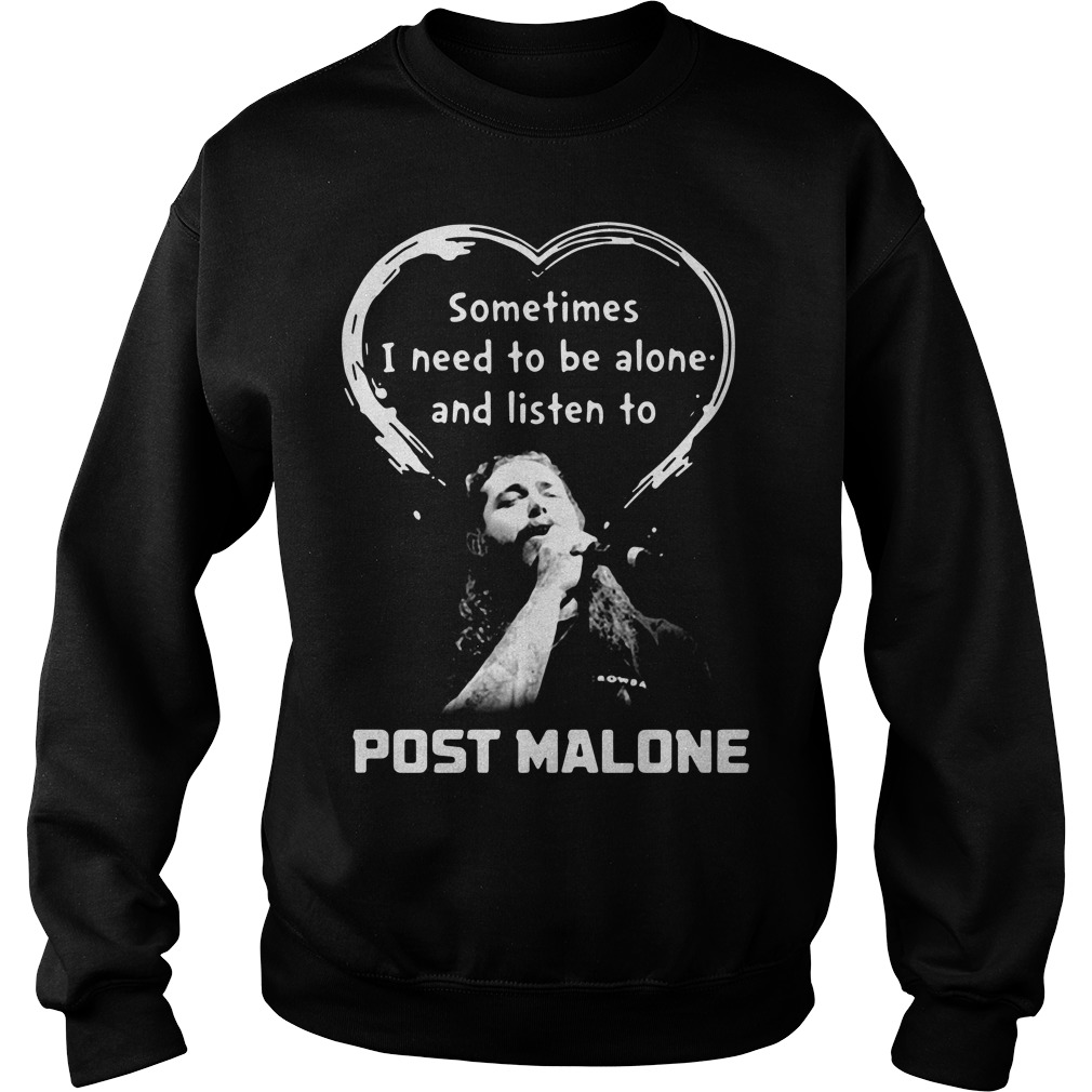 Sometimes I need to be alone and listen to Post Malone Sweater
