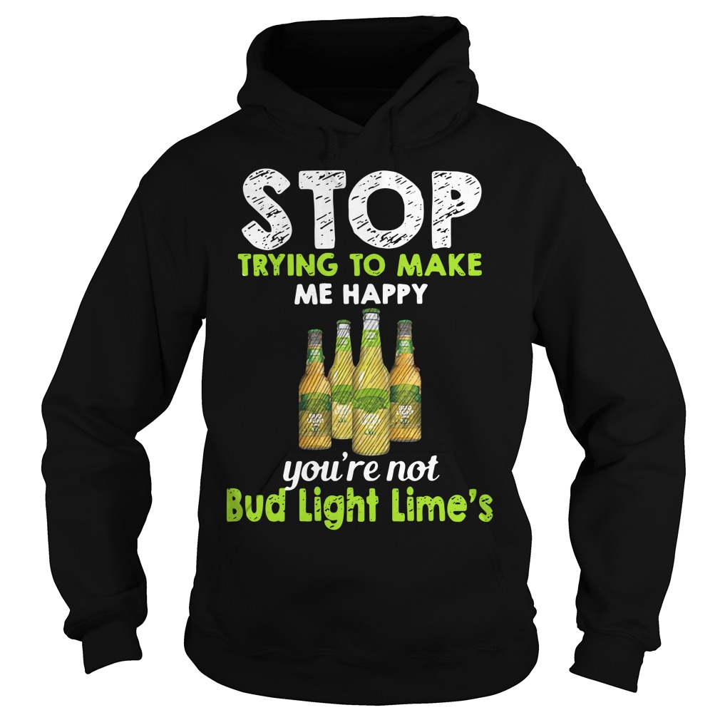 Stop trying to make me happy you're not Bub Light Lime's Hoodie