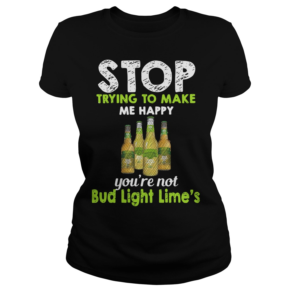 Stop trying to make me happy you're not Bub Light Lime's Ladies Tee