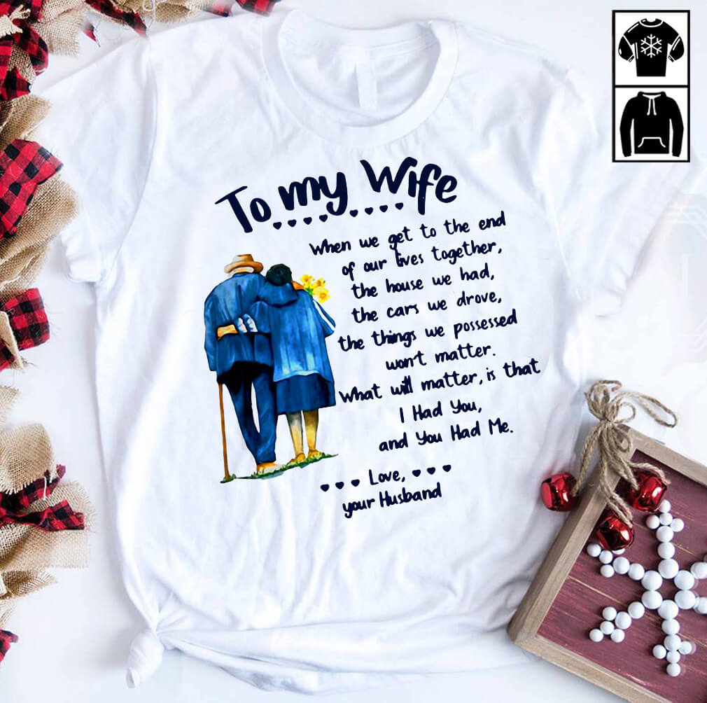 To my wife what will matter is that I had you and you had me shirt