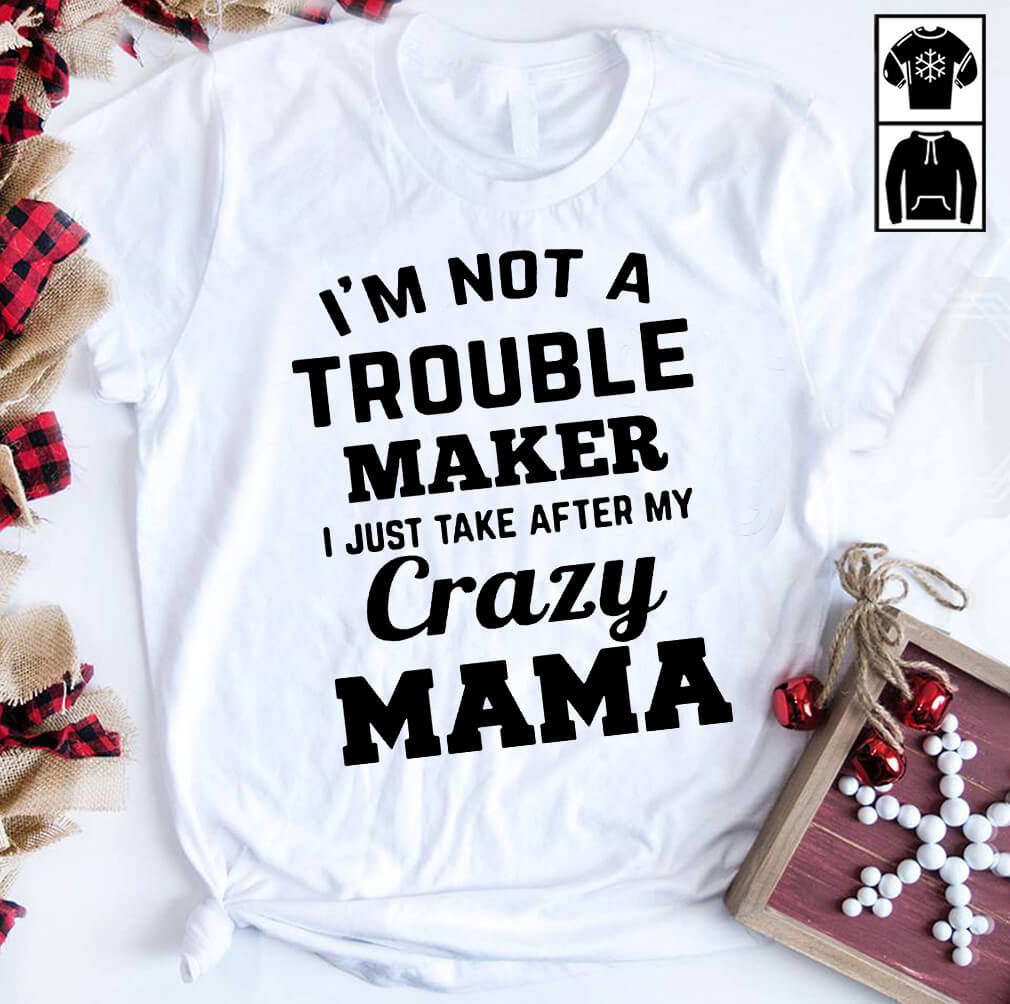 I'm not a trouble maker I just take after my crazy Mama shirt