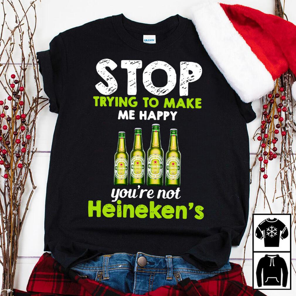 Stop trying to make me happy you're not Heineken's shirt