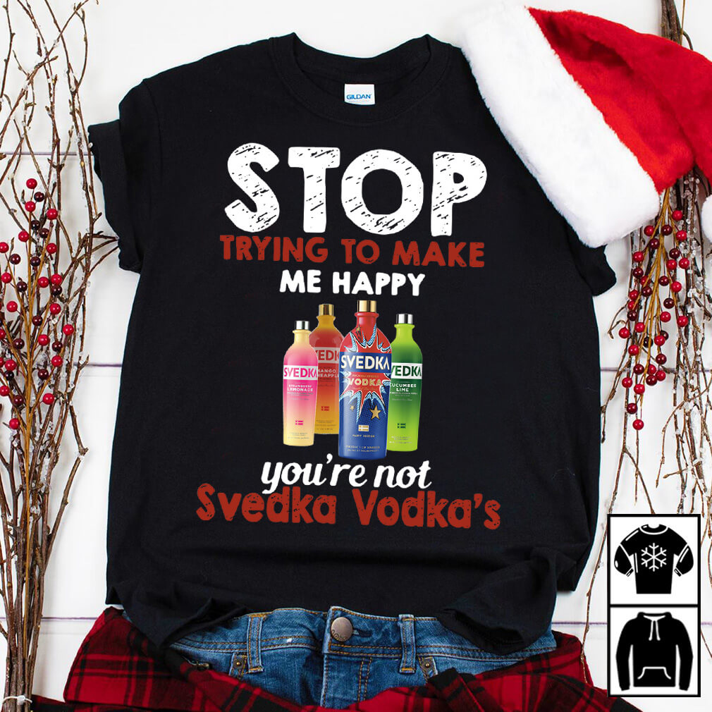 Stop trying to make me happy you're not Svedka Vodka's shirt