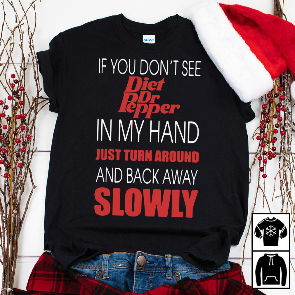If you don't see diet Dr. Pepper in my hand just turn around and back away slowly shirt