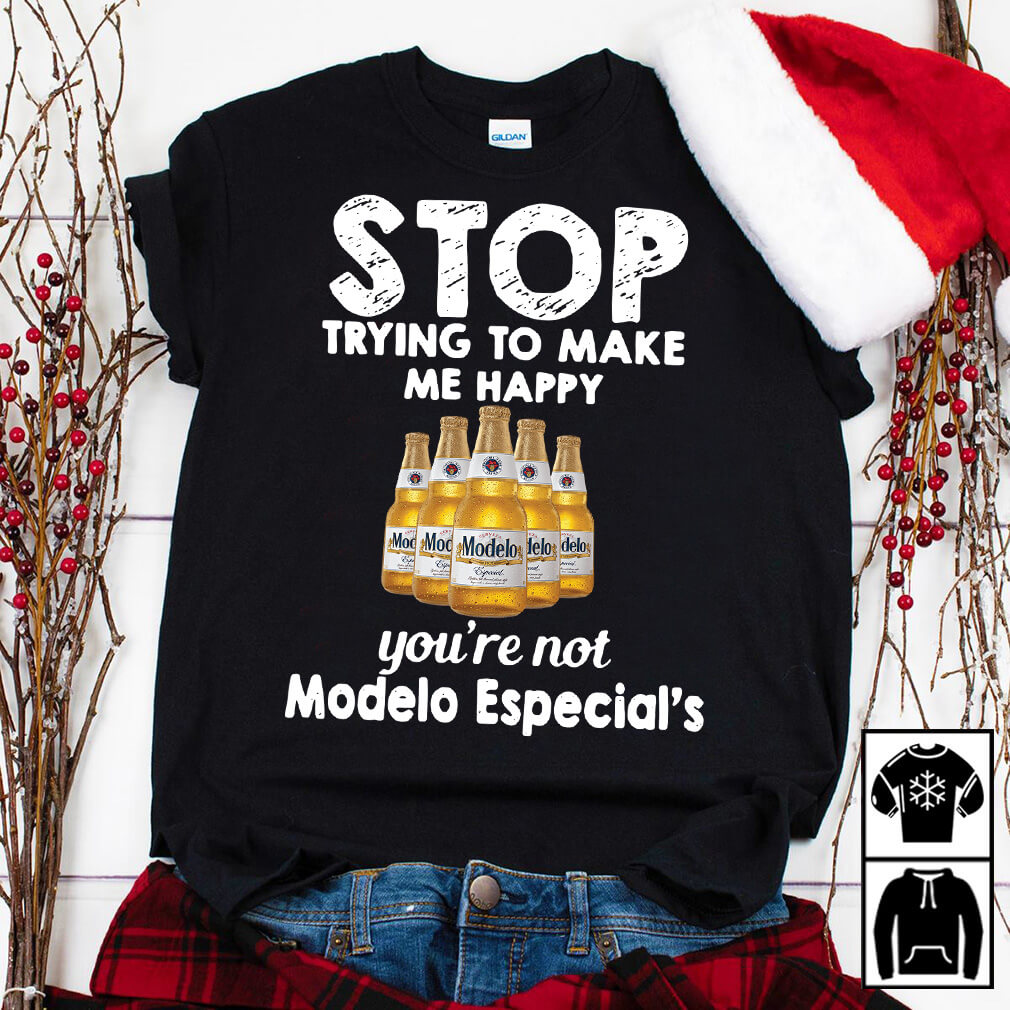 Stop trying to make me happy you're not Modelo Especial's shirt