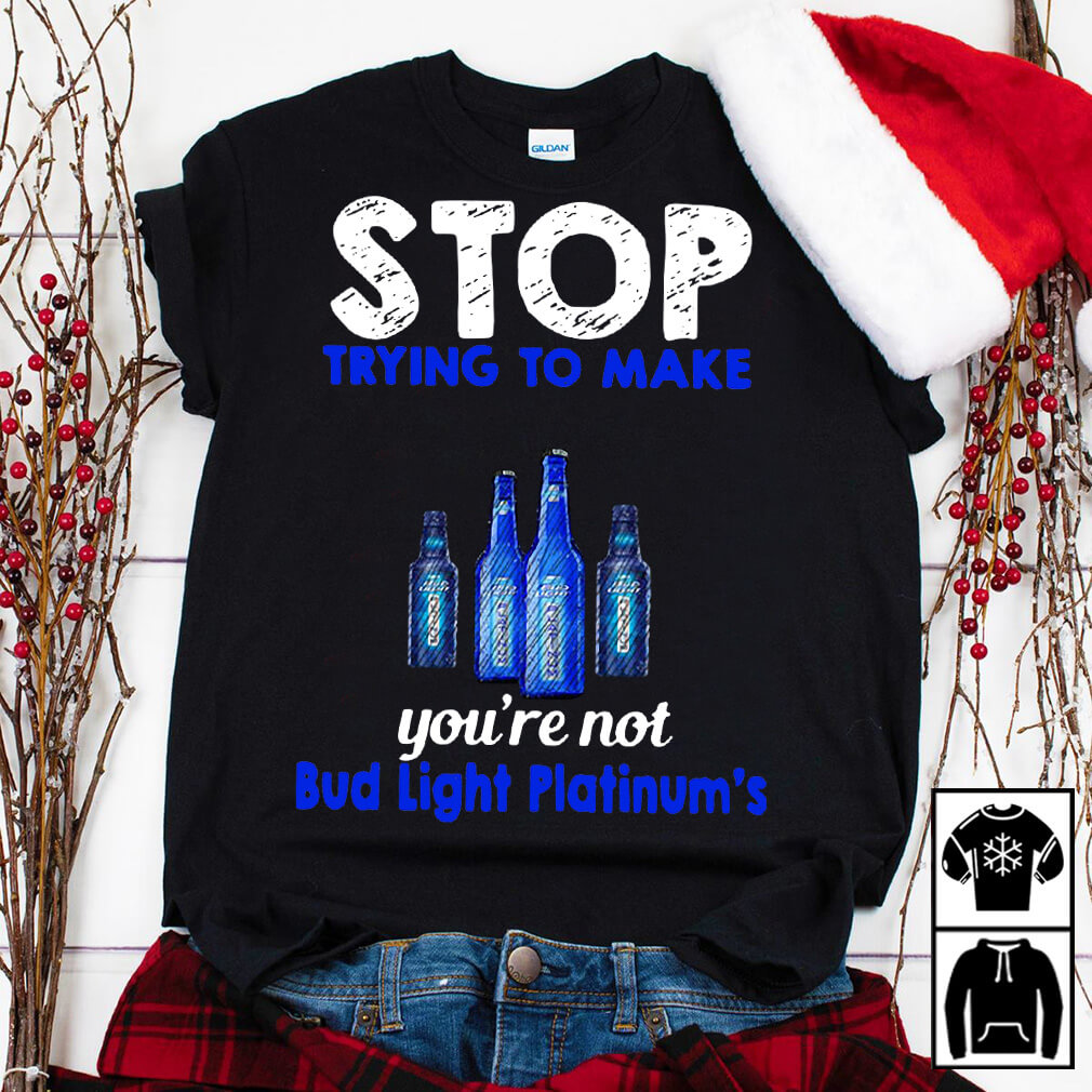 Stop trying to make me happy you're not Bud Light Platinum's shirt