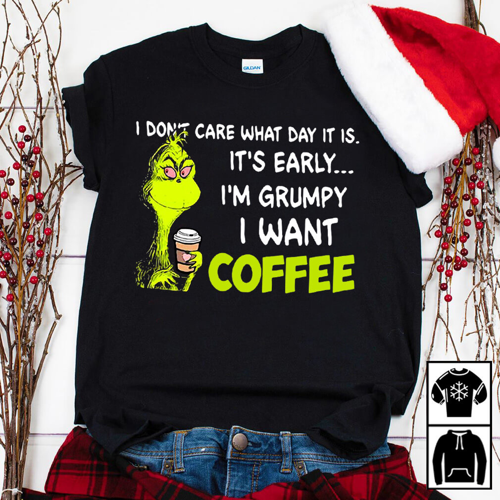 Grinch I don't care what day it is it's early I'm Grumpy I want coffee shirt