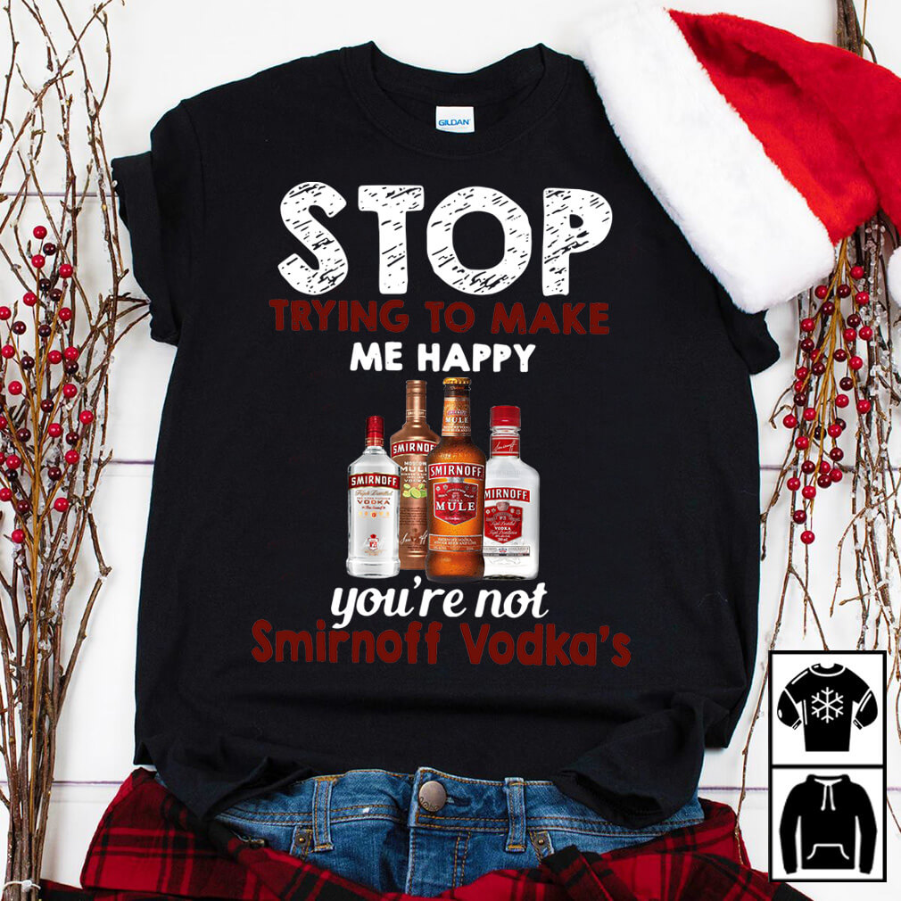 Stop trying to make me happy you're not Smirnoff Vodka's shirt