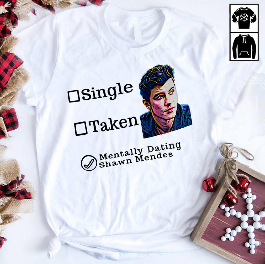 Single taken mentally dating Shawn Mendes shirt