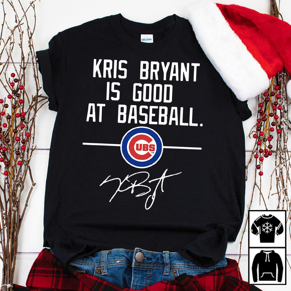 df795d89e Kris Bryant is good at Baseball Chicago Cubs shirt and sweater