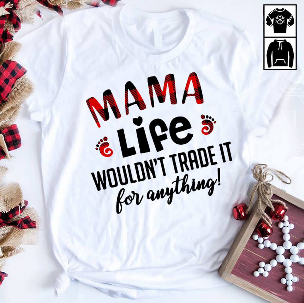 Mama life wouldn't trade it for anything shirt