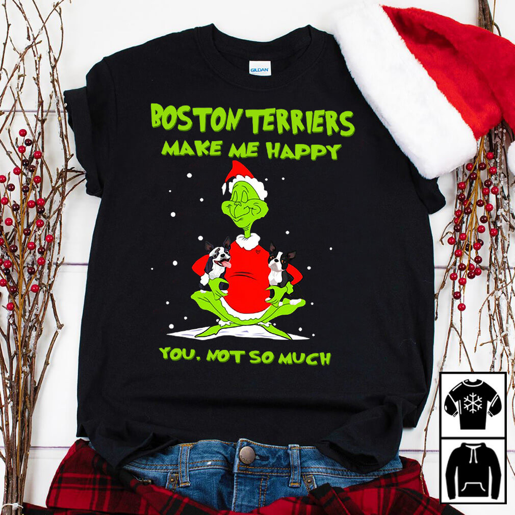 Grinch Boston Terriers make me happy you not so much Christmas shirt
