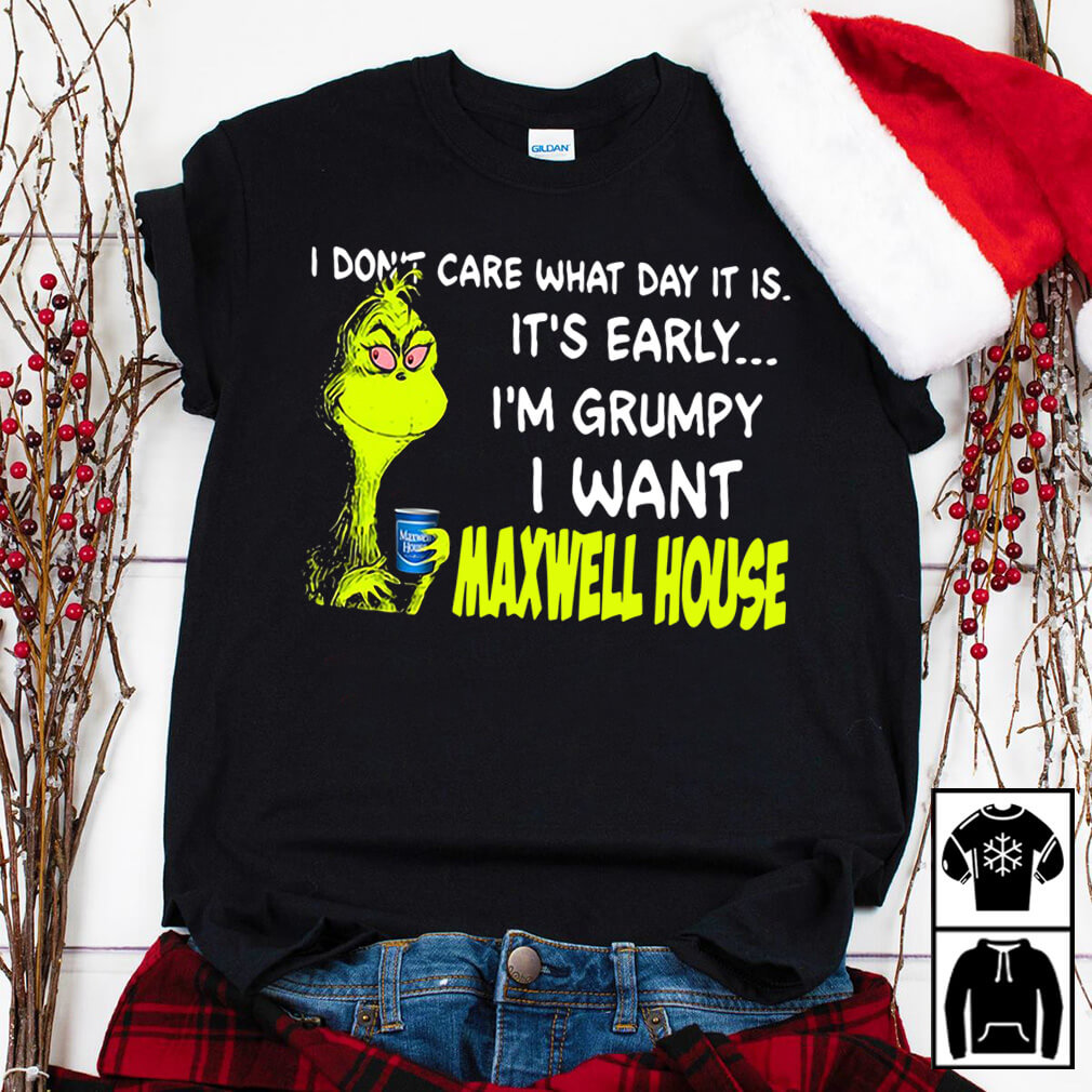 Grinch I don't care what day it is It's early I'm Grumpy I want Maxwell house shirt