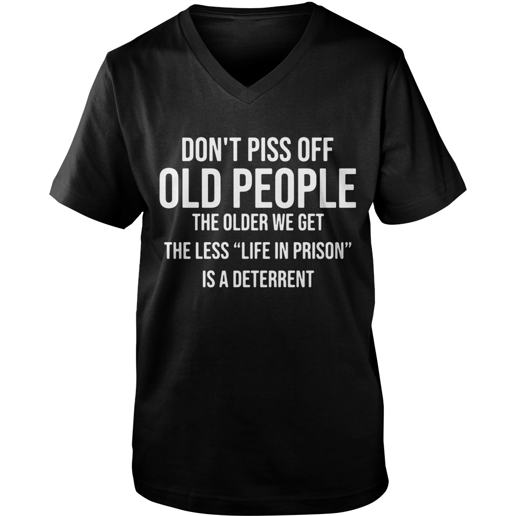 Don't piss off old people the older we get the less life in prison is a deterrent Guy V-Neck