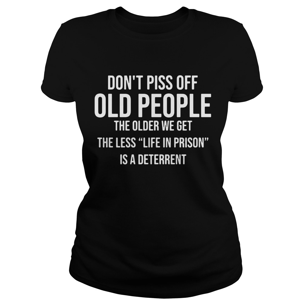 Don't piss off old people the older we get the less life in prison is a deterrent Ladies Tee
