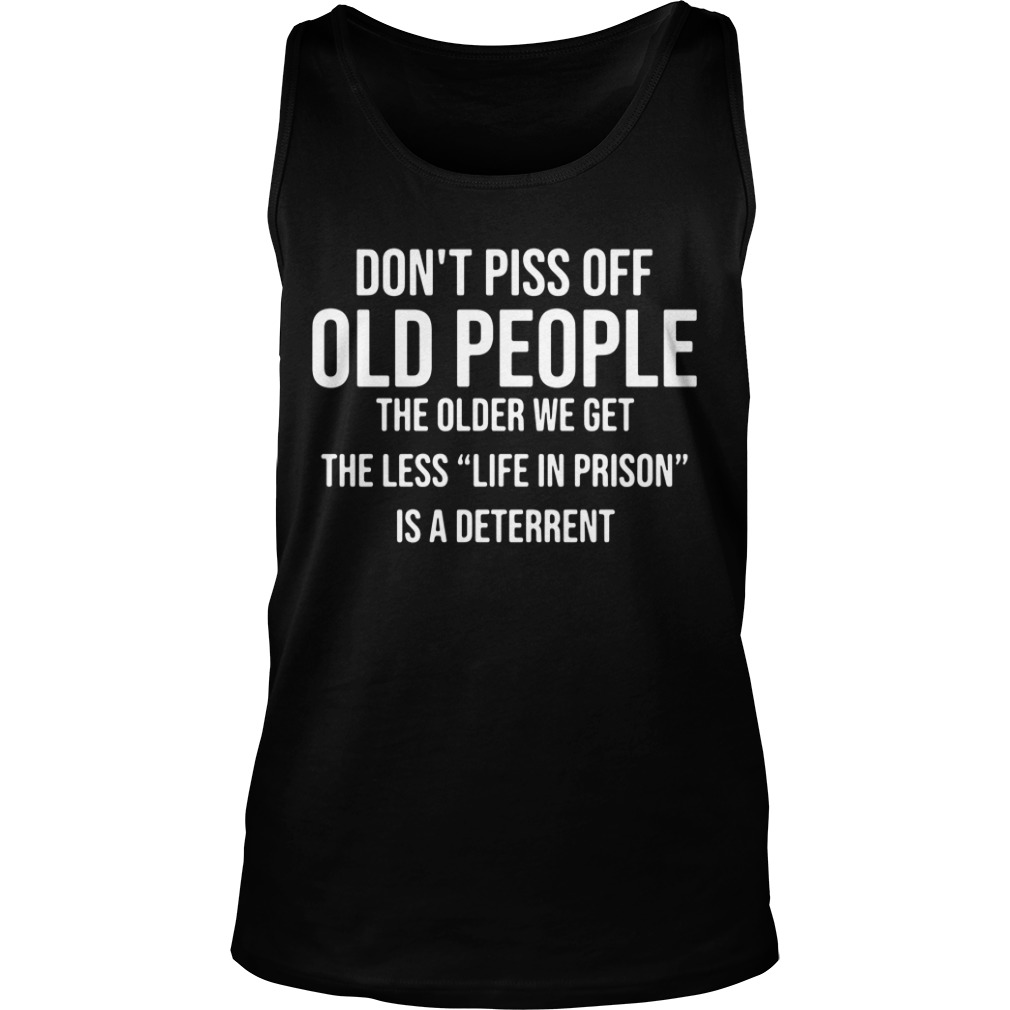 Don't piss off old people the older we get the less life in prison is a deterrent Tank Top