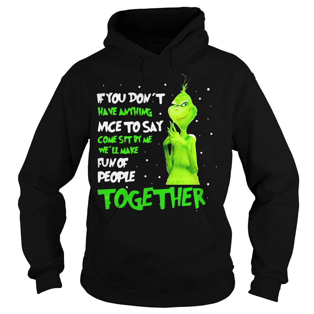 The Grinch If you don't have anything nice to say come sit by me we'll make fun of people together Hoodie
