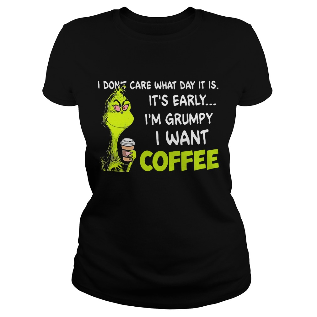 Grinch I don't care what day it is it's early I'm Grumpy I want coffee Ladies Tee