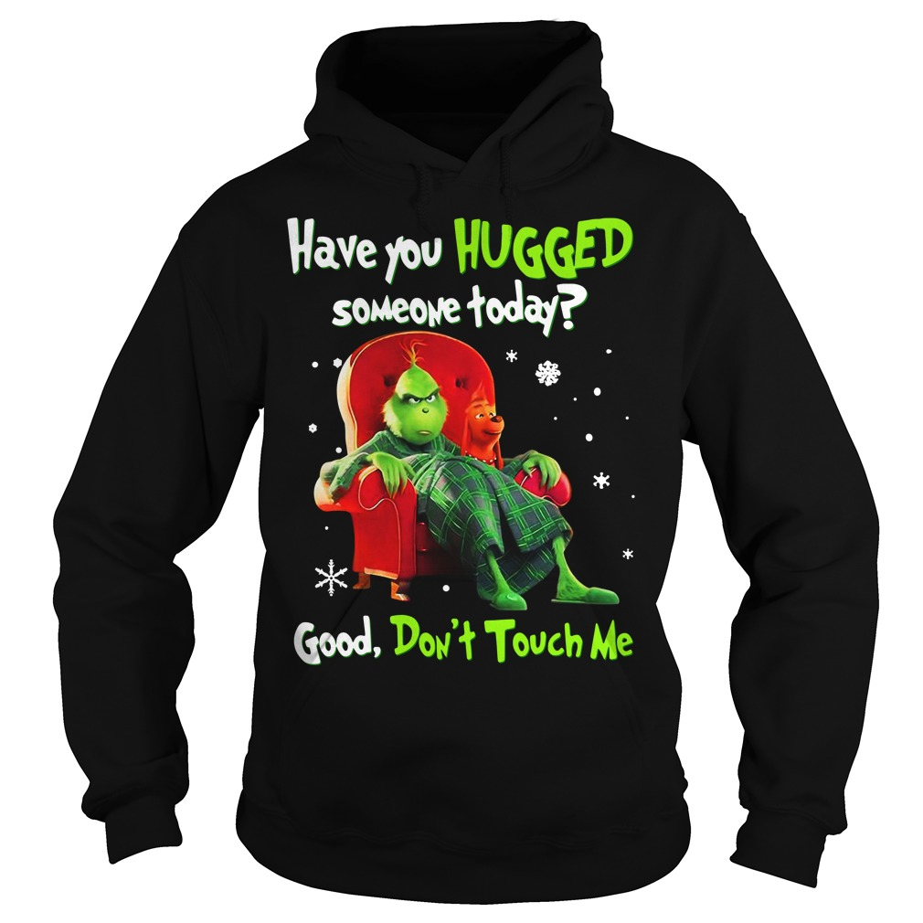 Grinch have you hugged someone today good don't touch me Christmas Hoodie