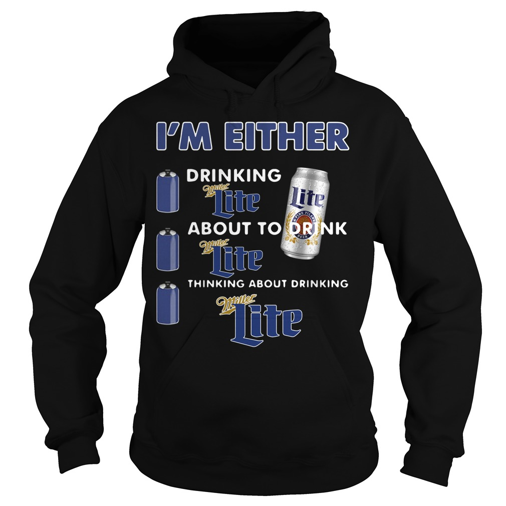 I'm either drinking Miller Lite about to drink Miller Lite Hoodie