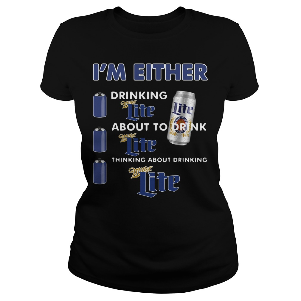 I'm either drinking Miller Lite about to drink Miller Lite Ladies Tee
