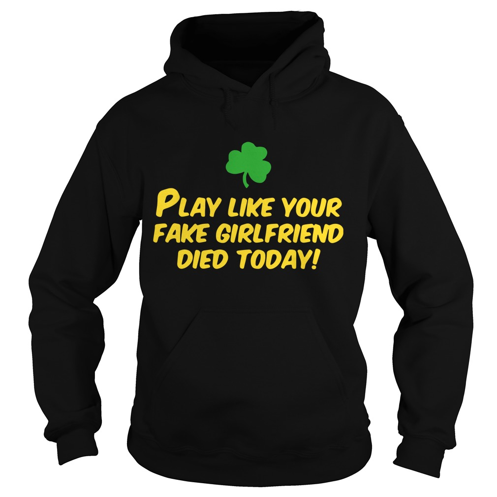 Play like your fake girlfriend died today Hoodie