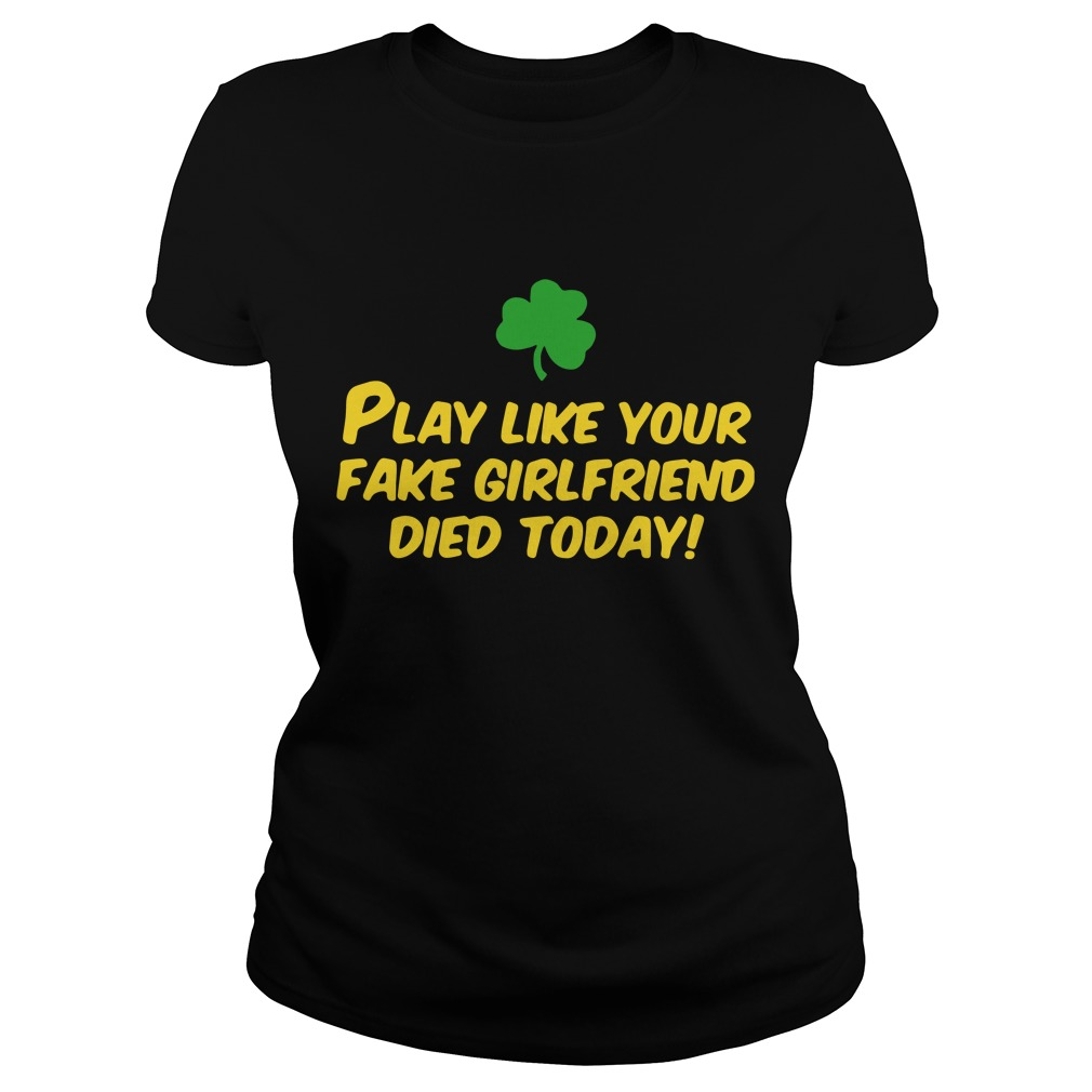 Play like your fake girlfriend died today Ladies Tee