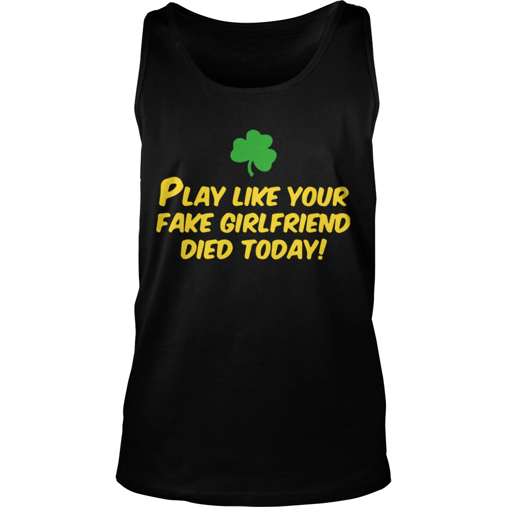 Play like your fake girlfriend died today Tank Top