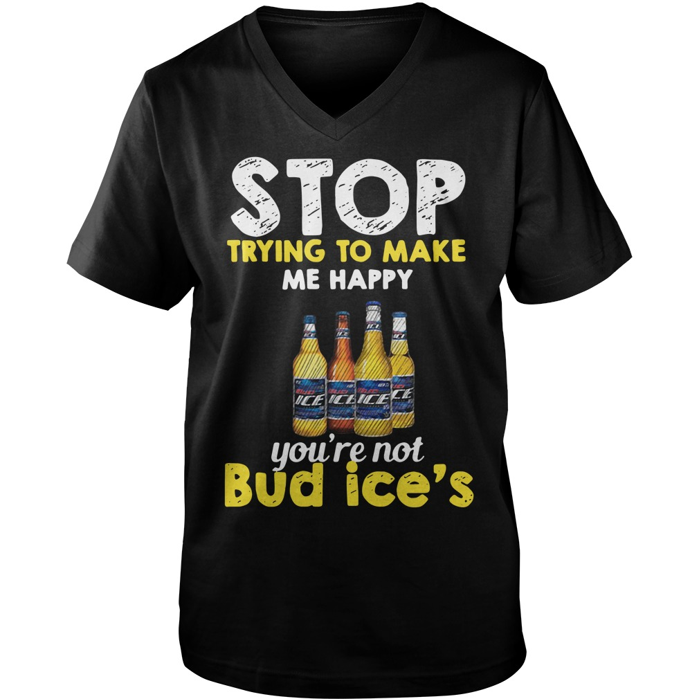 Stop trying to make me happy you're not Bud Ice's Guy V-Neck