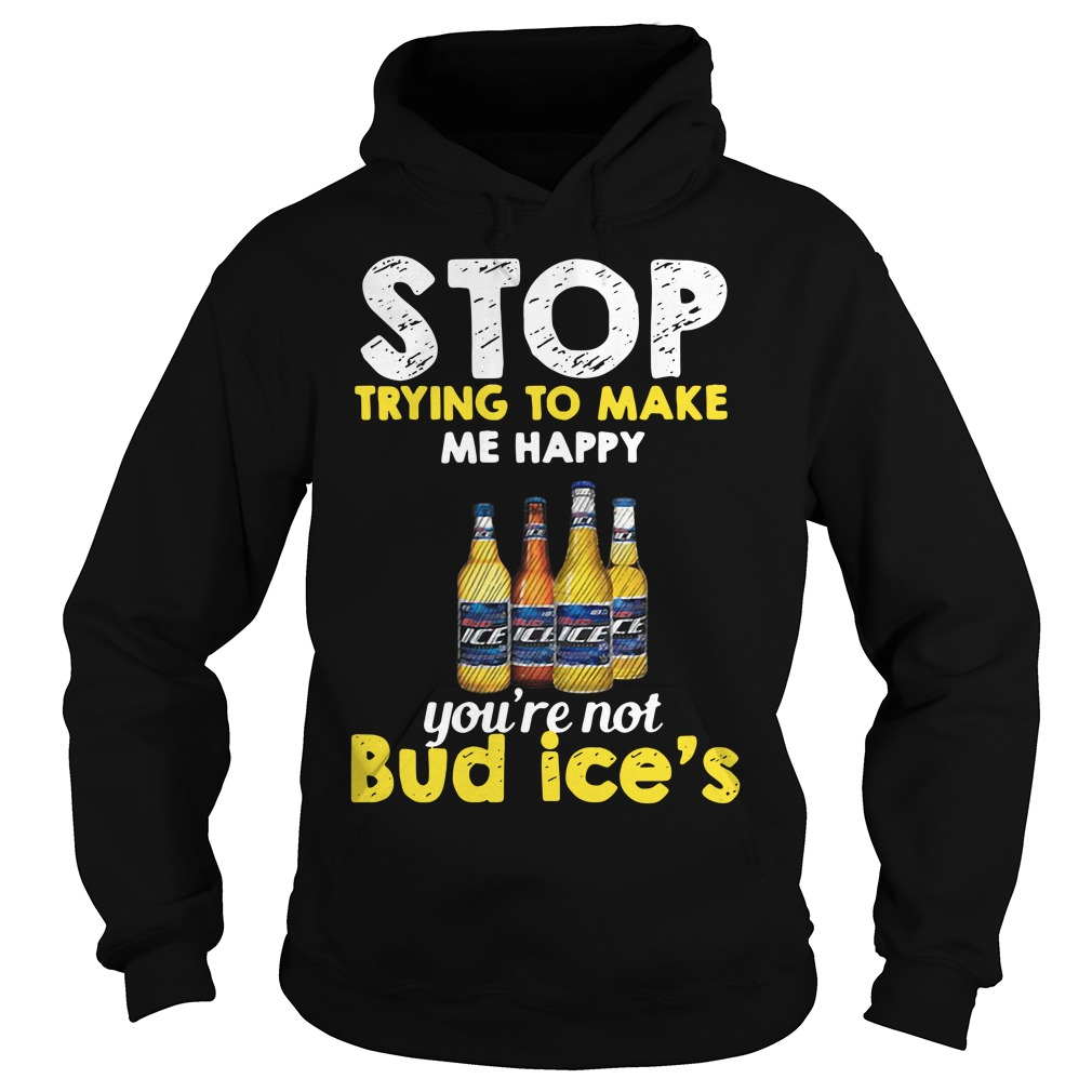 Stop trying to make me happy you're not Bud Ice's Hoodie