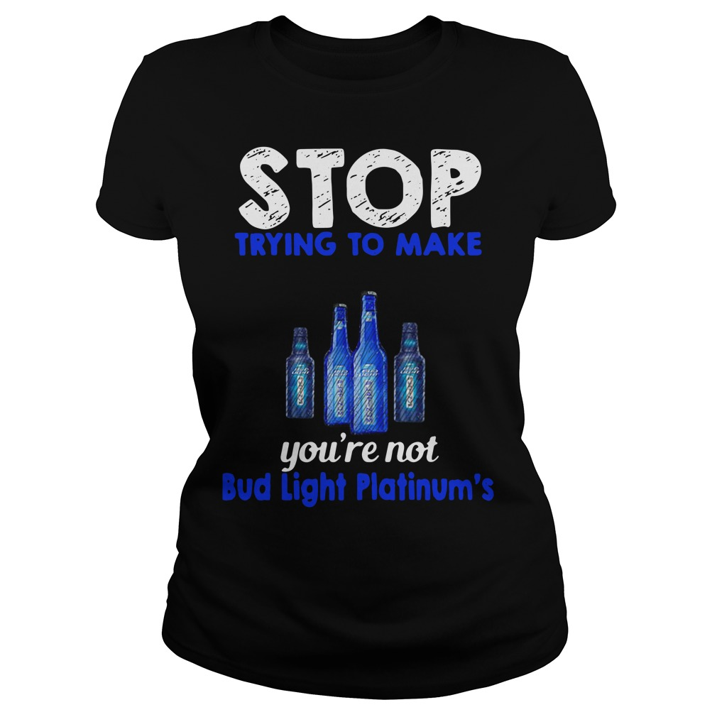 Stop trying to make me happy you're not Bud Light Platinum's Ladies Tee
