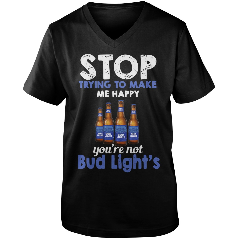 Stop trying to make me happy you're not Bud Light's Guy V-Neck