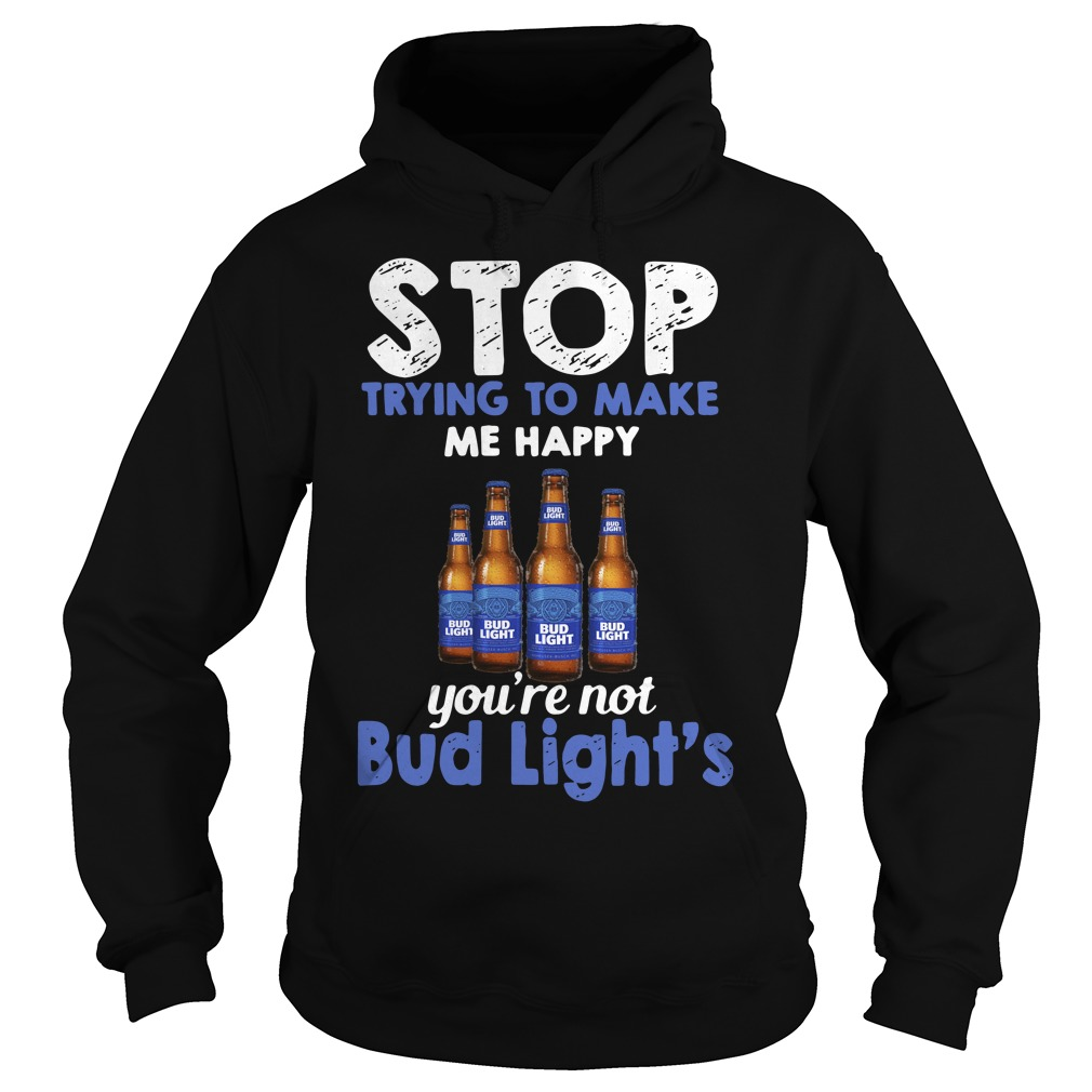 Stop trying to make me happy you're not Bud Light's Hoodie